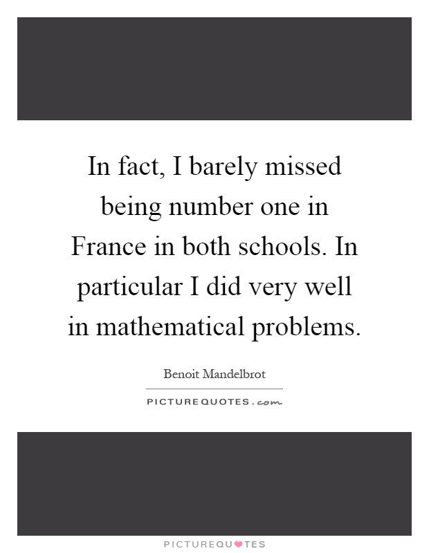 In fact, I barely missed being number one in France in both schools. In particular I did very well in mathematical problems Picture Quote #1