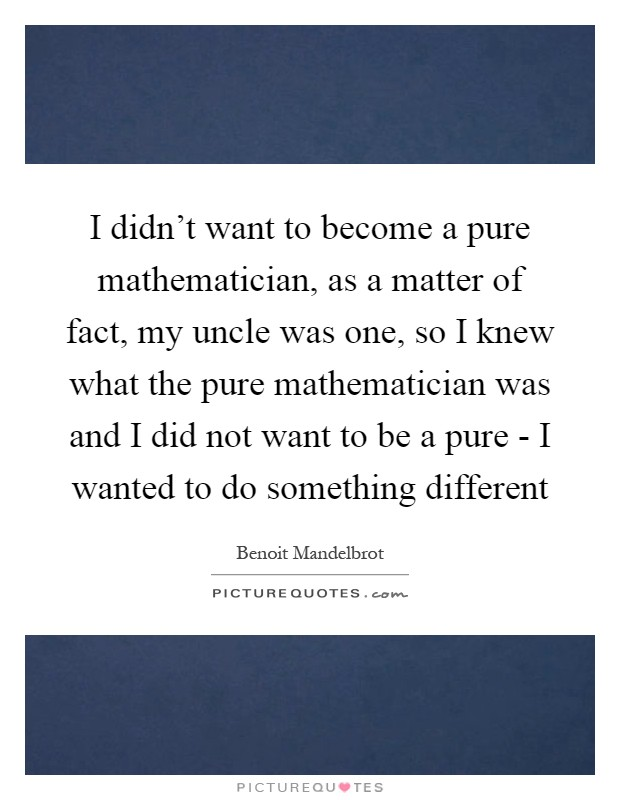 I didn't want to become a pure mathematician, as a matter of fact, my uncle was one, so I knew what the pure mathematician was and I did not want to be a pure - I wanted to do something different Picture Quote #1