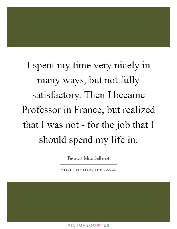 I spent my time very nicely in many ways, but not fully satisfactory. Then I became Professor in France, but realized that I was not - for the job that I should spend my life in Picture Quote #1