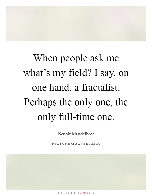 When people ask me what's my field? I say, on one hand, a fractalist. Perhaps the only one, the only full-time one Picture Quote #1