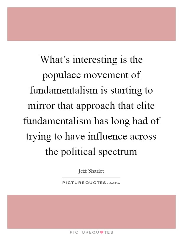 What's interesting is the populace movement of fundamentalism is starting to mirror that approach that elite fundamentalism has long had of trying to have influence across the political spectrum Picture Quote #1
