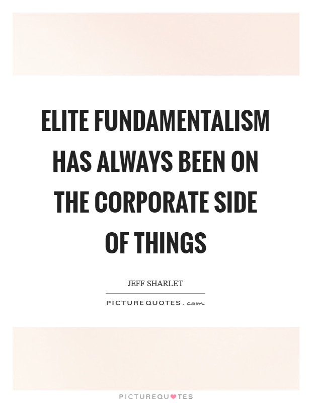 Elite fundamentalism has always been on the corporate side of things Picture Quote #1