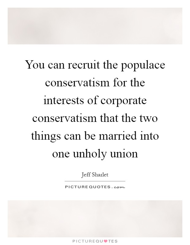 You can recruit the populace conservatism for the interests of corporate conservatism that the two things can be married into one unholy union Picture Quote #1
