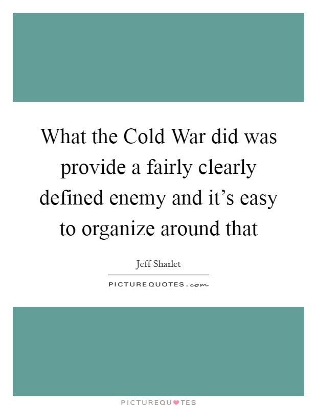 What the Cold War did was provide a fairly clearly defined enemy and it's easy to organize around that Picture Quote #1