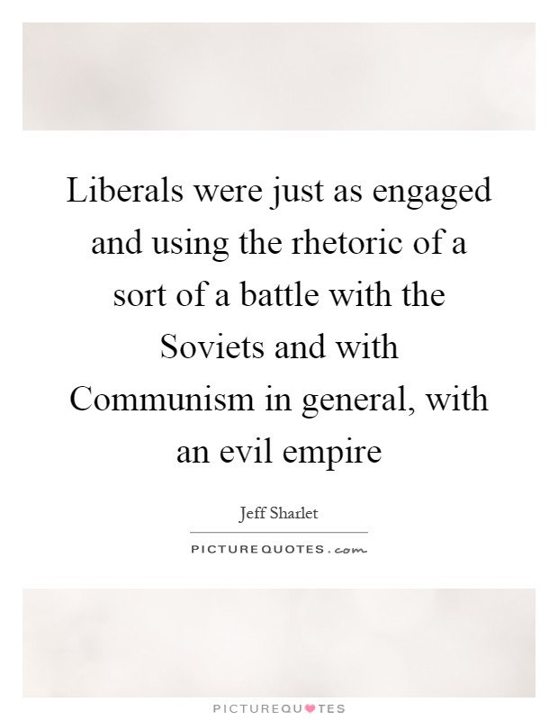 Liberals were just as engaged and using the rhetoric of a sort of a battle with the Soviets and with Communism in general, with an evil empire Picture Quote #1