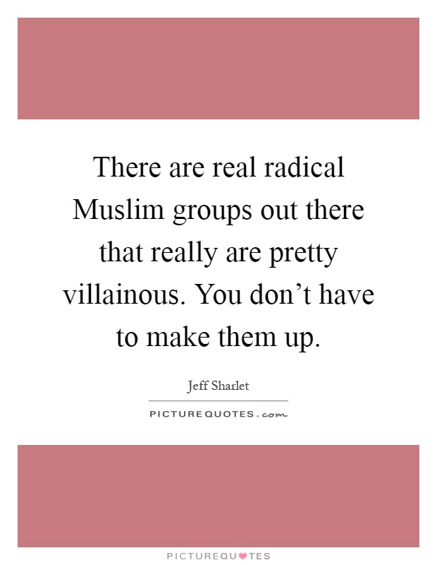 There are real radical Muslim groups out there that really are pretty villainous. You don't have to make them up Picture Quote #1