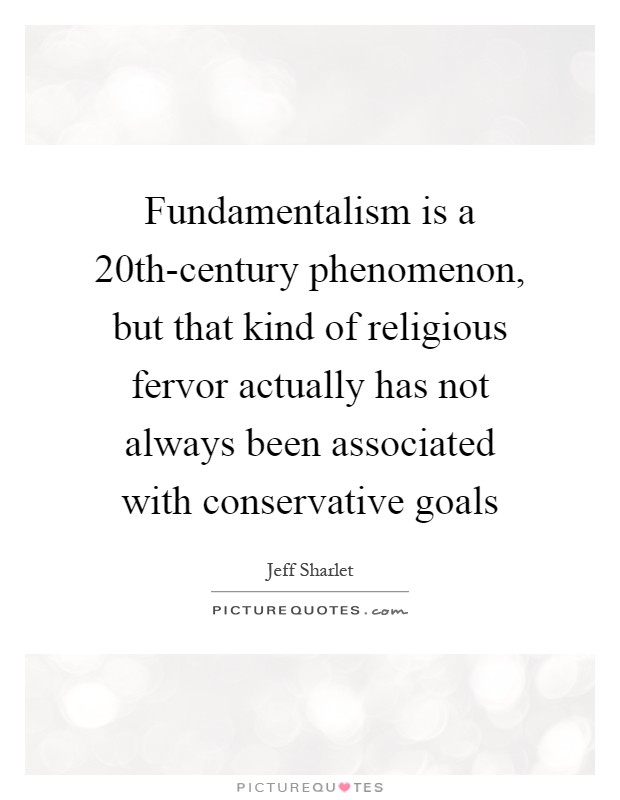 Fundamentalism is a 20th-century phenomenon, but that kind of religious fervor actually has not always been associated with conservative goals Picture Quote #1