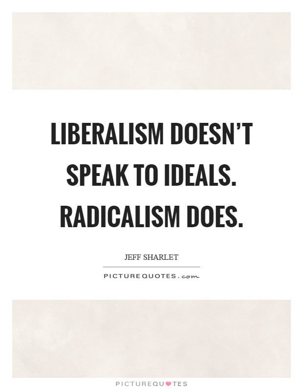 Liberalism doesn't speak to ideals. Radicalism does Picture Quote #1