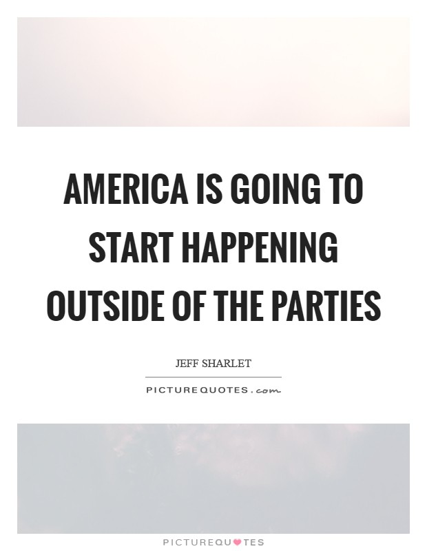 America is going to start happening outside of the parties Picture Quote #1