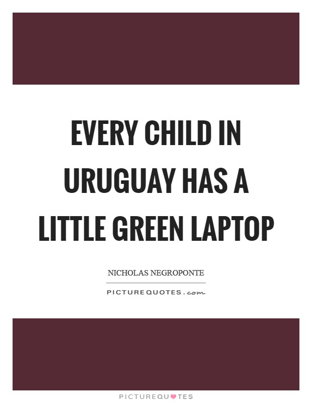 Every child in Uruguay has a little green laptop Picture Quote #1