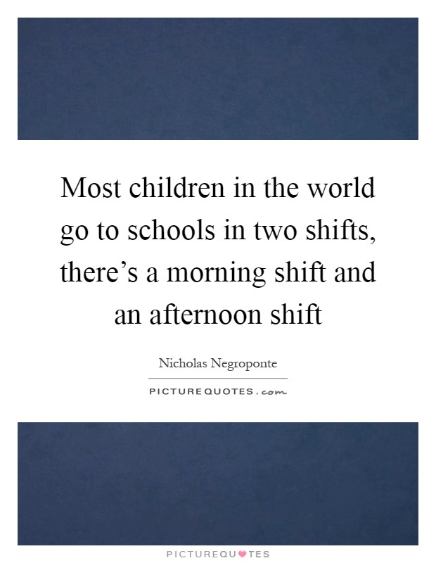 Most children in the world go to schools in two shifts, there's a morning shift and an afternoon shift Picture Quote #1