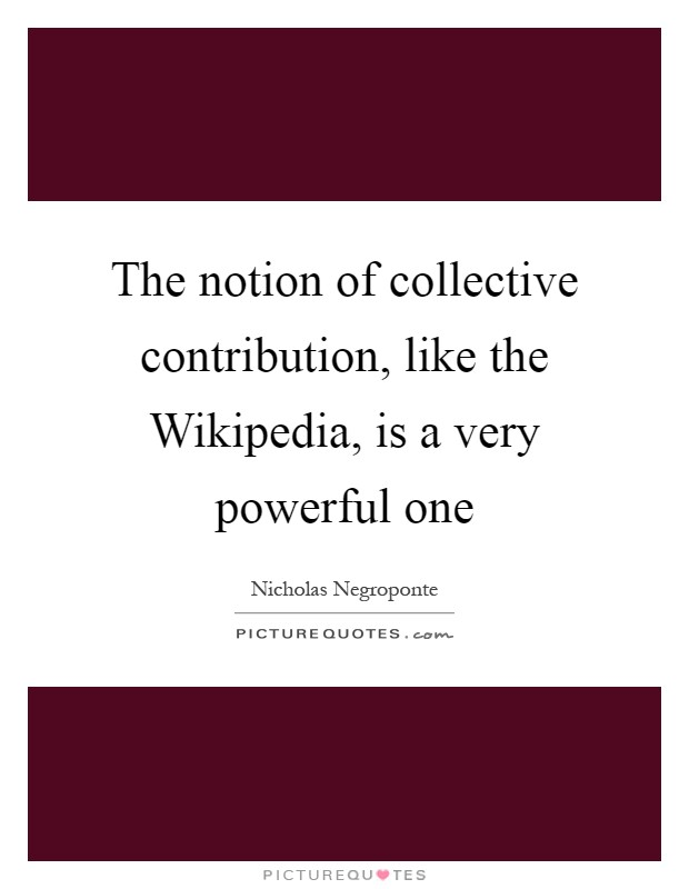 The notion of collective contribution, like the Wikipedia, is a very powerful one Picture Quote #1