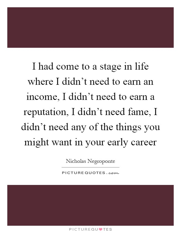 I had come to a stage in life where I didn't need to earn an income, I didn't need to earn a reputation, I didn't need fame, I didn't need any of the things you might want in your early career Picture Quote #1