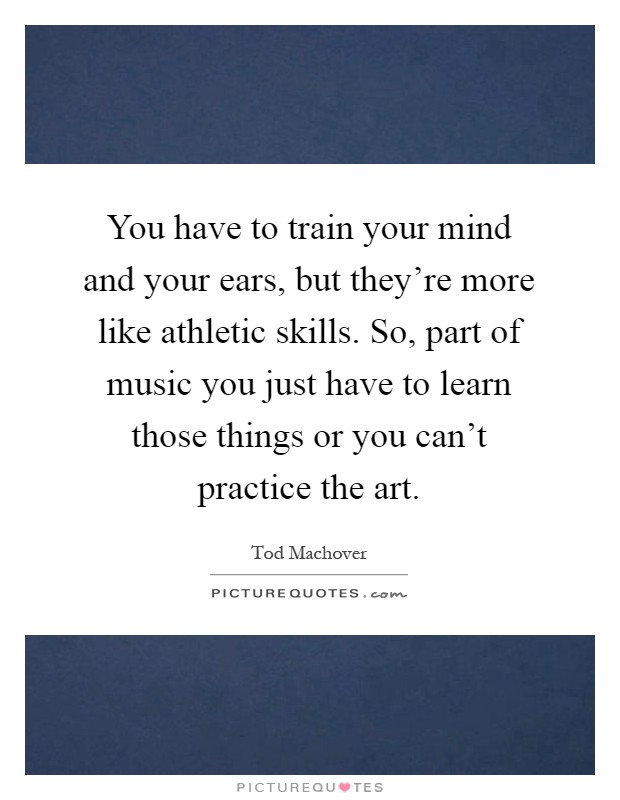 You have to train your mind and your ears, but they're more like athletic skills. So, part of music you just have to learn those things or you can't practice the art Picture Quote #1