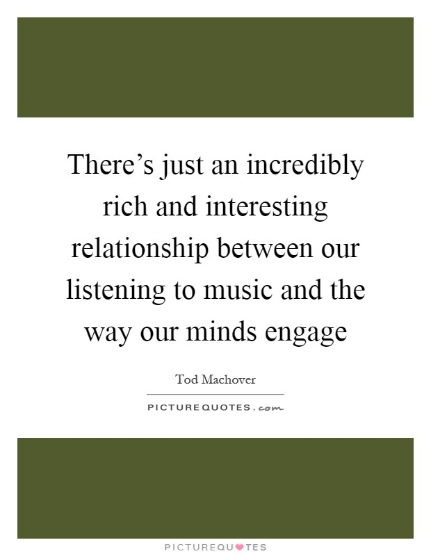 There's just an incredibly rich and interesting relationship between our listening to music and the way our minds engage Picture Quote #1