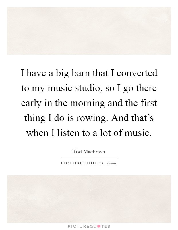 I have a big barn that I converted to my music studio, so I go there early in the morning and the first thing I do is rowing. And that's when I listen to a lot of music Picture Quote #1