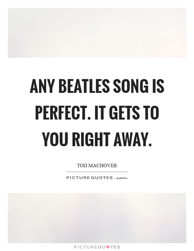 Any Beatles song is perfect. It gets to you right away Picture Quote #1