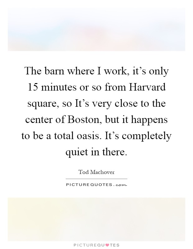 The barn where I work, it's only 15 minutes or so from Harvard square, so It's very close to the center of Boston, but it happens to be a total oasis. It's completely quiet in there Picture Quote #1