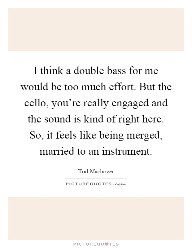 I think a double bass for me would be too much effort. But the cello, you're really engaged and the sound is kind of right here. So, it feels like being merged, married to an instrument Picture Quote #1