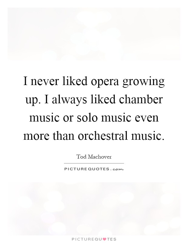 I never liked opera growing up. I always liked chamber music or solo music even more than orchestral music Picture Quote #1