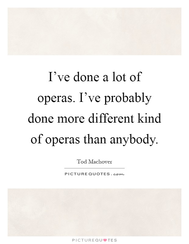 I've done a lot of operas. I've probably done more different kind of operas than anybody Picture Quote #1