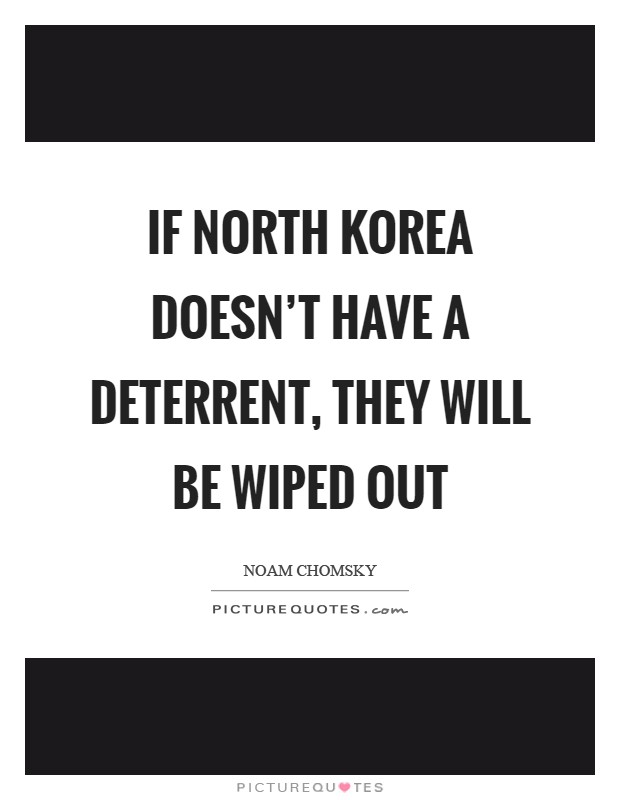 If North Korea doesn't have a deterrent, they will be wiped out Picture Quote #1