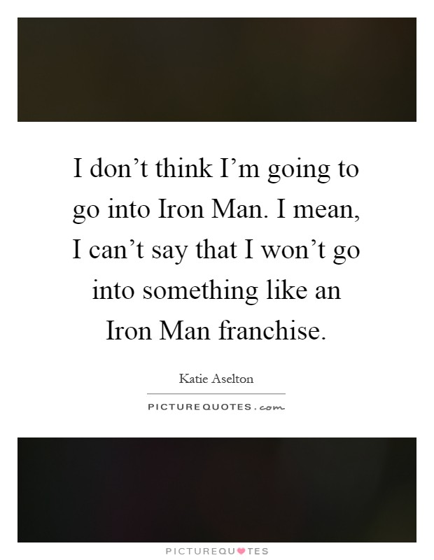 I don't think I'm going to go into Iron Man. I mean, I can't say that I won't go into something like an Iron Man franchise Picture Quote #1