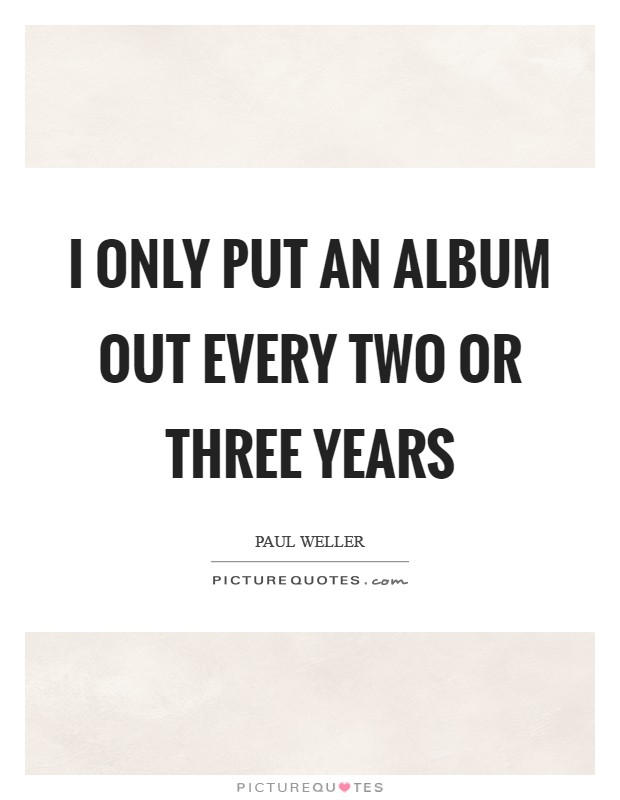 I only put an album out every two or three years Picture Quote #1
