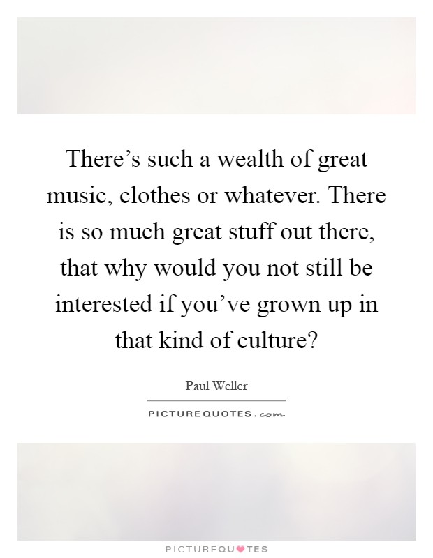 There's such a wealth of great music, clothes or whatever. There is so much great stuff out there, that why would you not still be interested if you've grown up in that kind of culture? Picture Quote #1