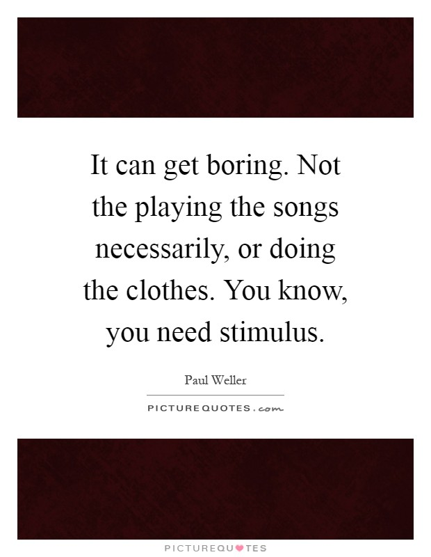 It can get boring. Not the playing the songs necessarily, or doing the clothes. You know, you need stimulus Picture Quote #1
