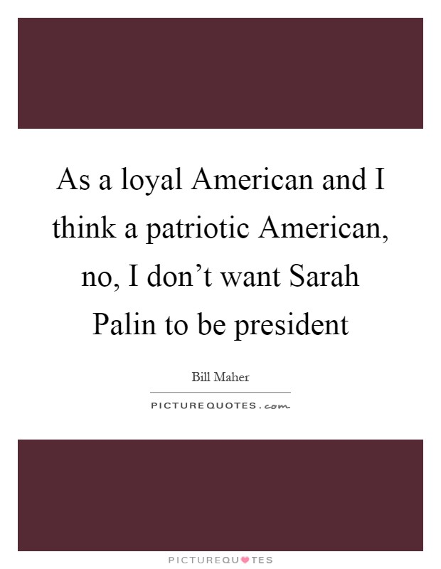As a loyal American and I think a patriotic American, no, I don't want Sarah Palin to be president Picture Quote #1