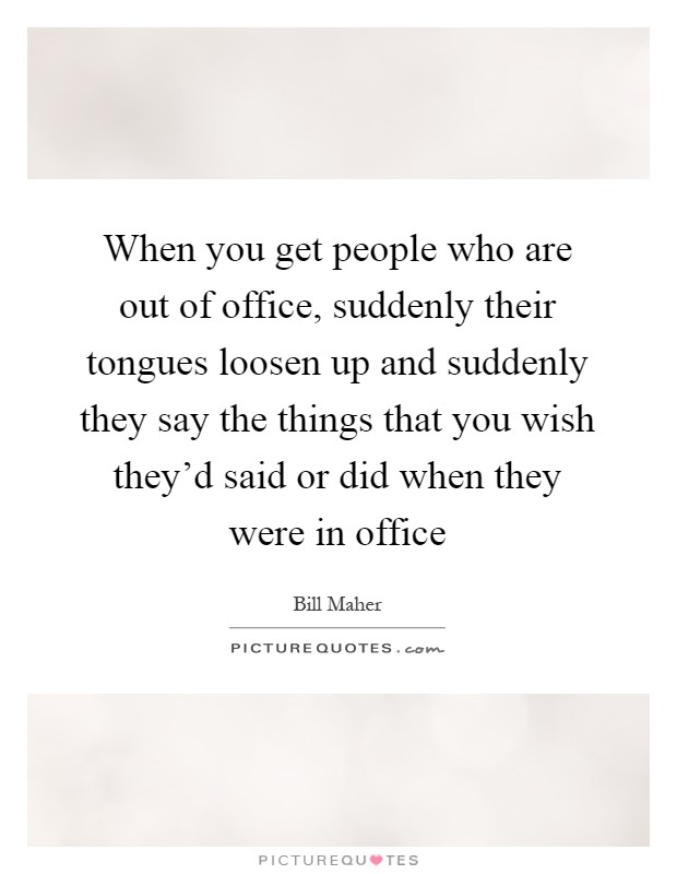 When you get people who are out of office, suddenly their tongues loosen up and suddenly they say the things that you wish they'd said or did when they were in office Picture Quote #1