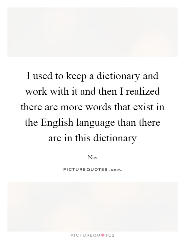 I used to keep a dictionary and work with it and then I realized there are more words that exist in the English language than there are in this dictionary Picture Quote #1