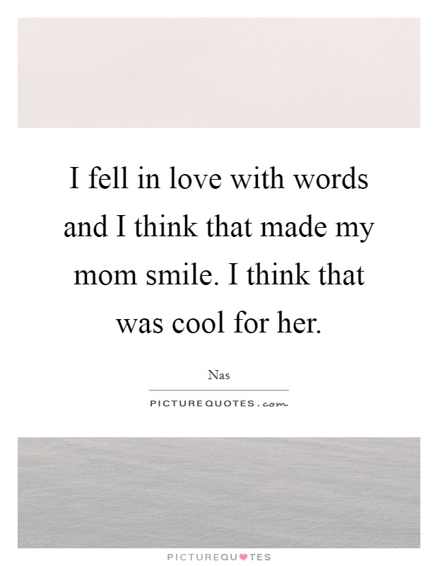 I fell in love with words and I think that made my mom smile. I think that was cool for her Picture Quote #1