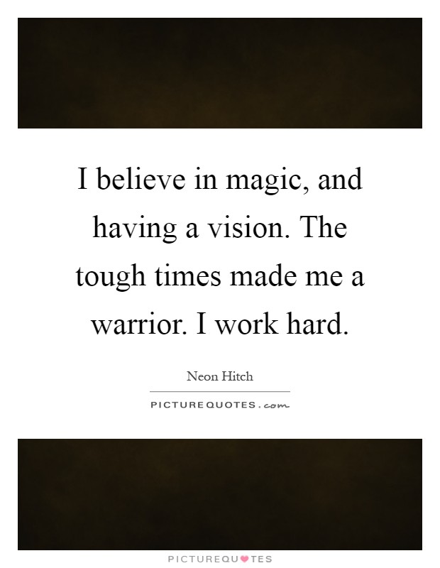 I believe in magic, and having a vision. The tough times made me a warrior. I work hard Picture Quote #1