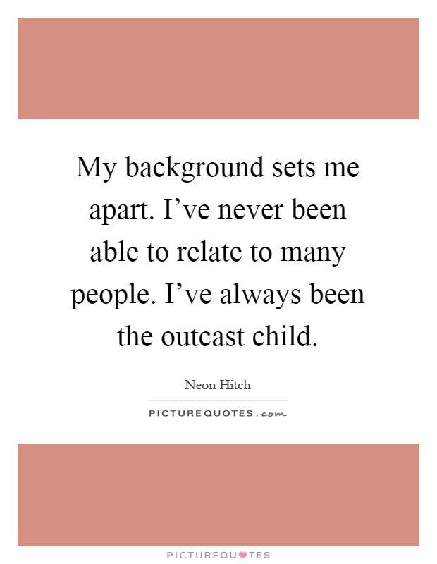 My background sets me apart. I've never been able to relate to many people. I've always been the outcast child Picture Quote #1