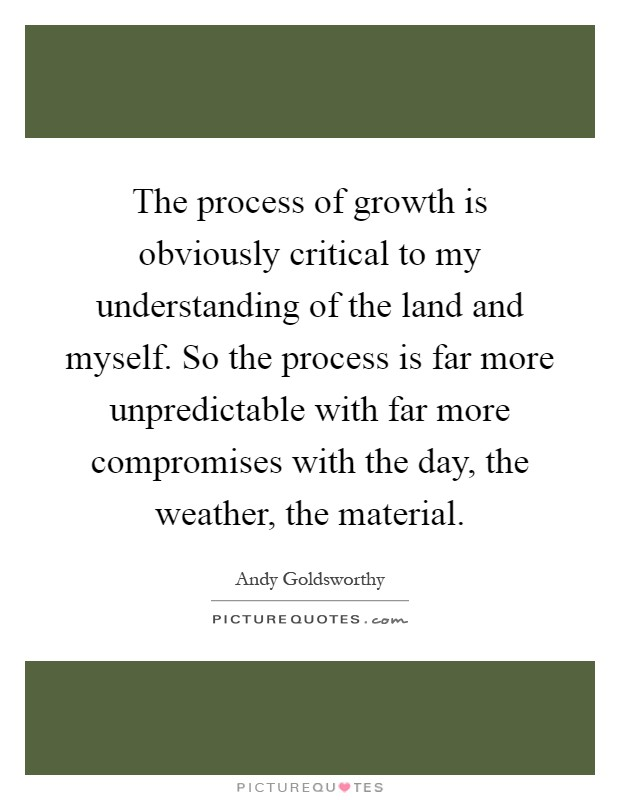 The process of growth is obviously critical to my understanding of the land and myself. So the process is far more unpredictable with far more compromises with the day, the weather, the material Picture Quote #1