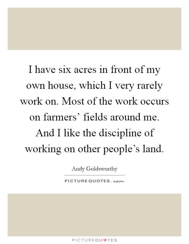 I have six acres in front of my own house, which I very rarely work on. Most of the work occurs on farmers' fields around me. And I like the discipline of working on other people's land Picture Quote #1
