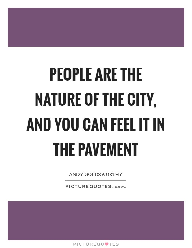 People are the nature of the city, and you can feel it in the pavement Picture Quote #1