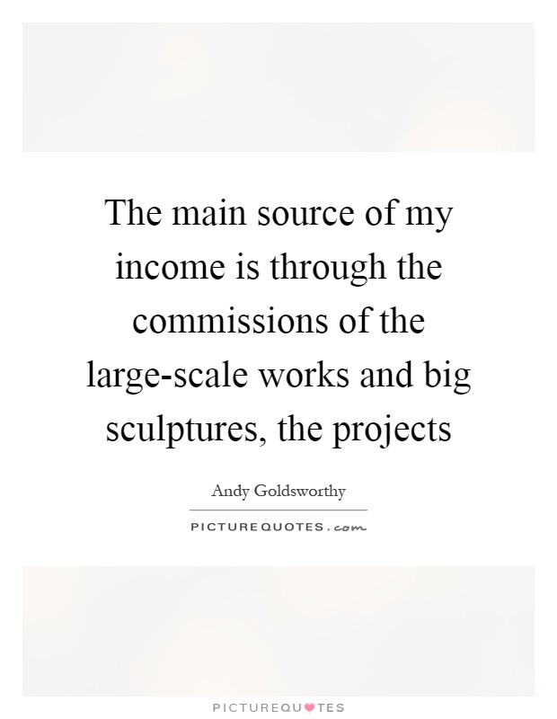 The main source of my income is through the commissions of the large-scale works and big sculptures, the projects Picture Quote #1