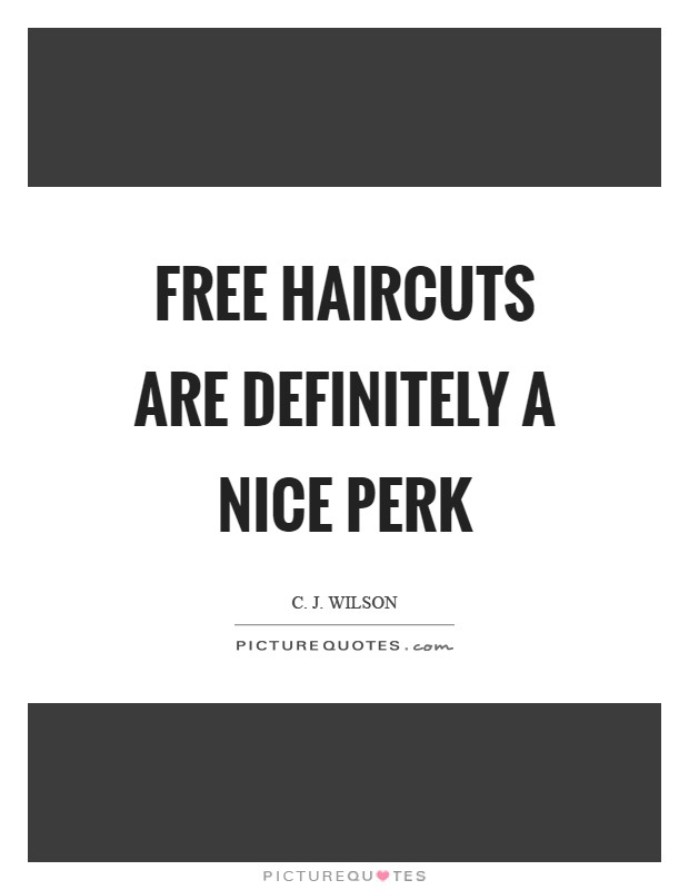 Free haircuts are definitely a nice perk Picture Quote #1