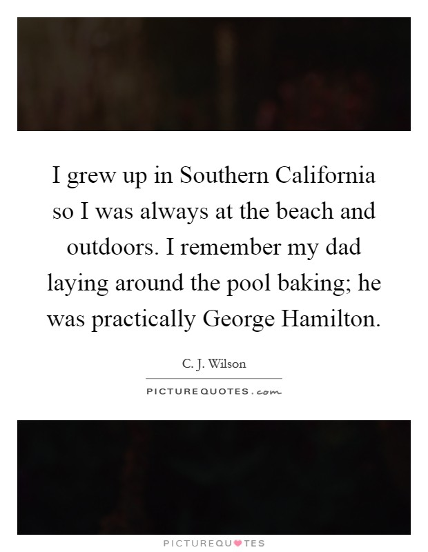 I grew up in Southern California so I was always at the beach and outdoors. I remember my dad laying around the pool baking; he was practically George Hamilton Picture Quote #1