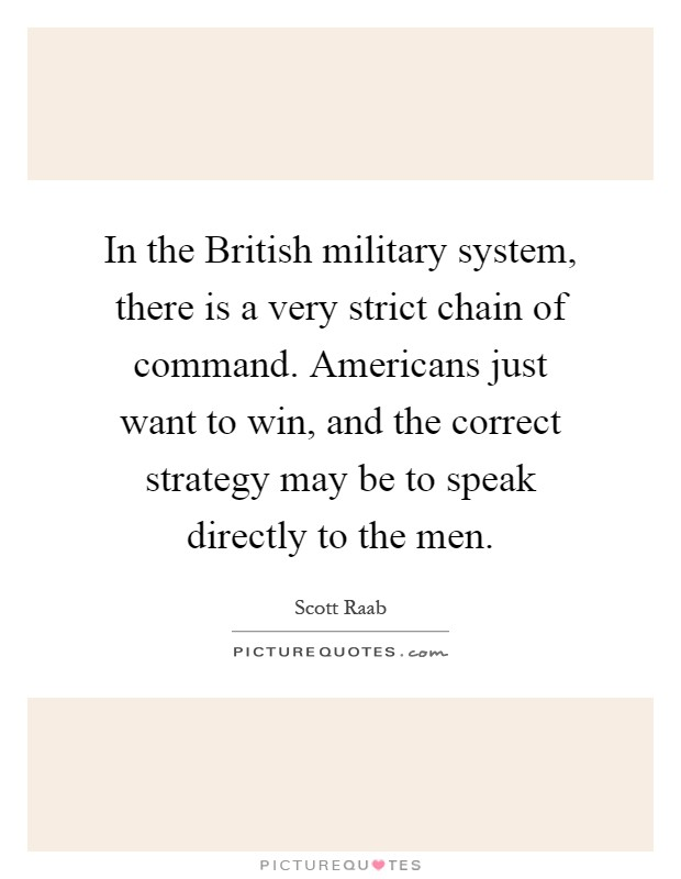 In the British military system, there is a very strict chain of command. Americans just want to win, and the correct strategy may be to speak directly to the men Picture Quote #1