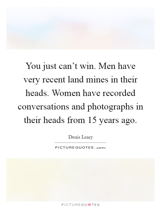 You just can't win. Men have very recent land mines in their heads. Women have recorded conversations and photographs in their heads from 15 years ago Picture Quote #1