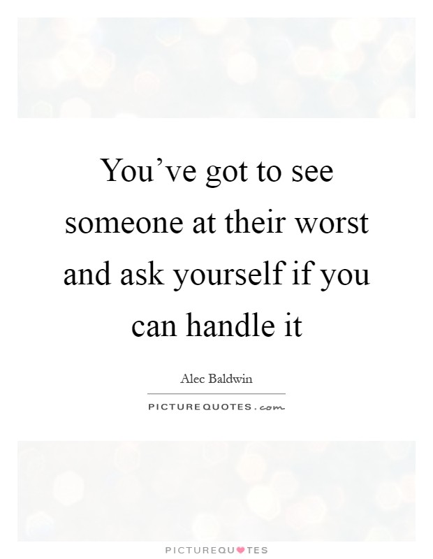 You've got to see someone at their worst and ask yourself if you can handle it Picture Quote #1