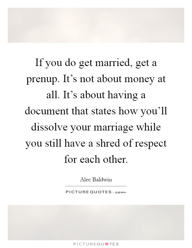 If you do get married, get a prenup. It's not about money at all. It's about having a document that states how you'll dissolve your marriage while you still have a shred of respect for each other Picture Quote #1