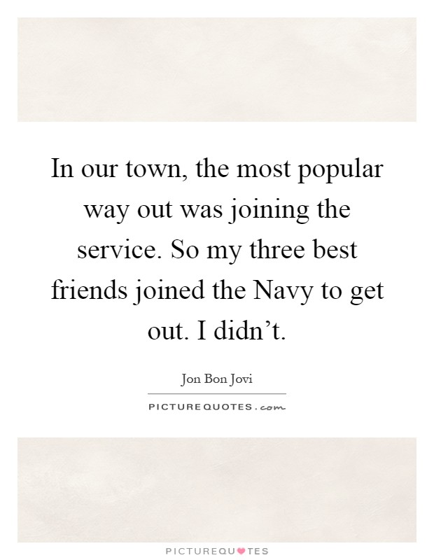 In our town, the most popular way out was joining the service. So my three best friends joined the Navy to get out. I didn't Picture Quote #1