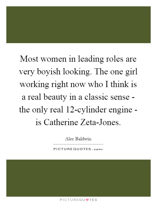 Most women in leading roles are very boyish looking. The one girl working right now who I think is a real beauty in a classic sense - the only real 12-cylinder engine - is Catherine Zeta-Jones Picture Quote #1