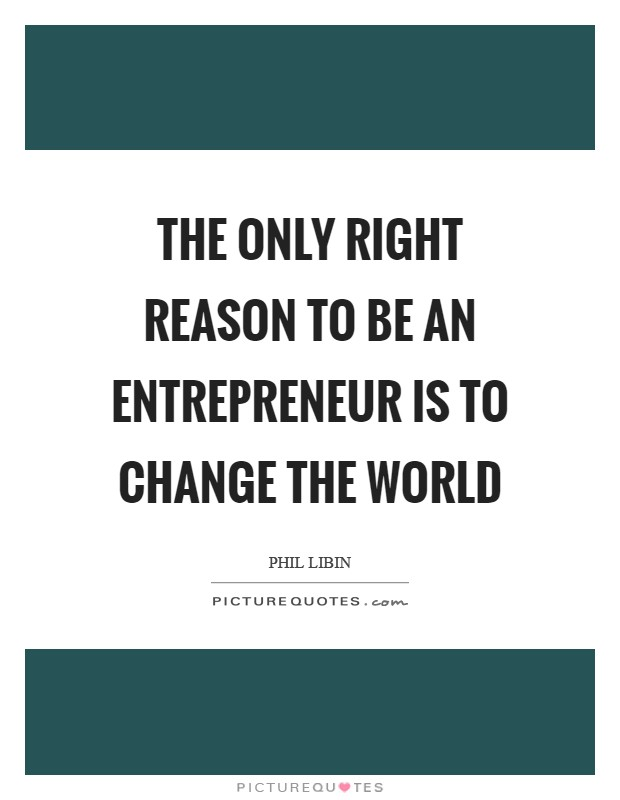 The only right reason to be an entrepreneur is to change the world Picture Quote #1