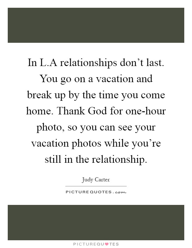 In L.A relationships don't last. You go on a vacation and break up by the time you come home. Thank God for one-hour photo, so you can see your vacation photos while you're still in the relationship Picture Quote #1